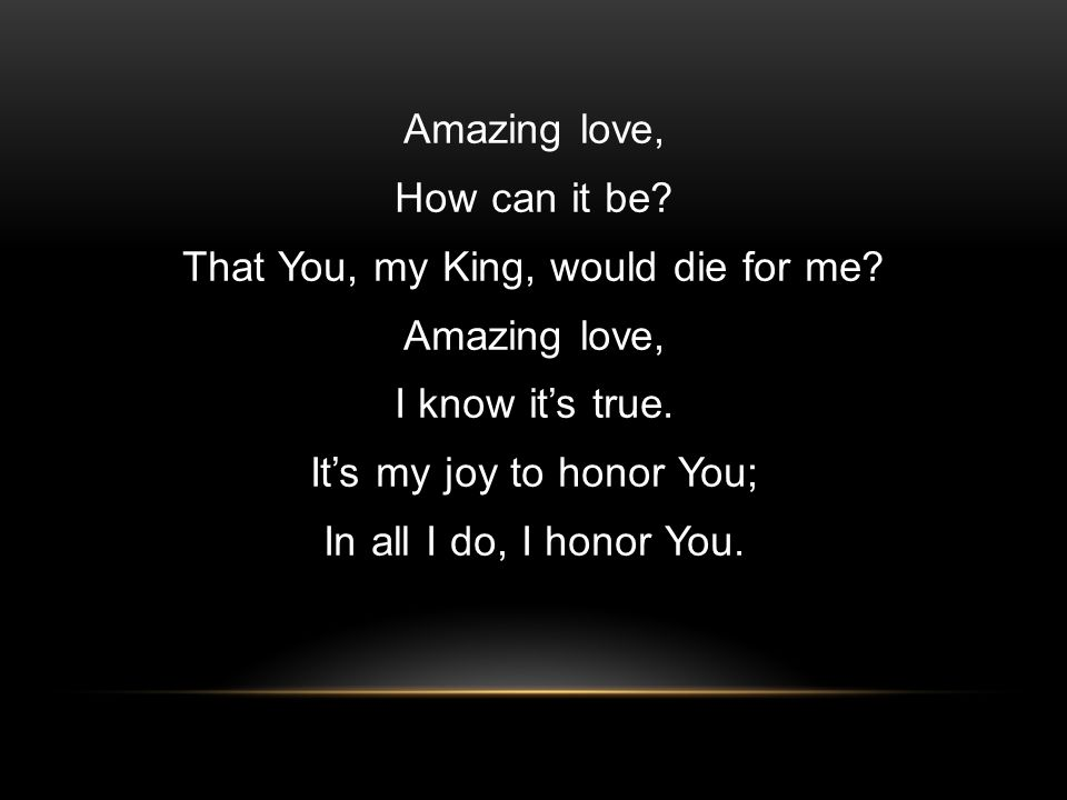 Amazing love, How can it be. That You, my King, would die for me.