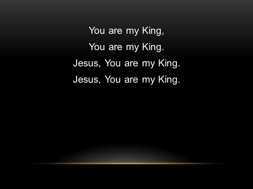 You are my King, You are my King. Jesus, You are my King.