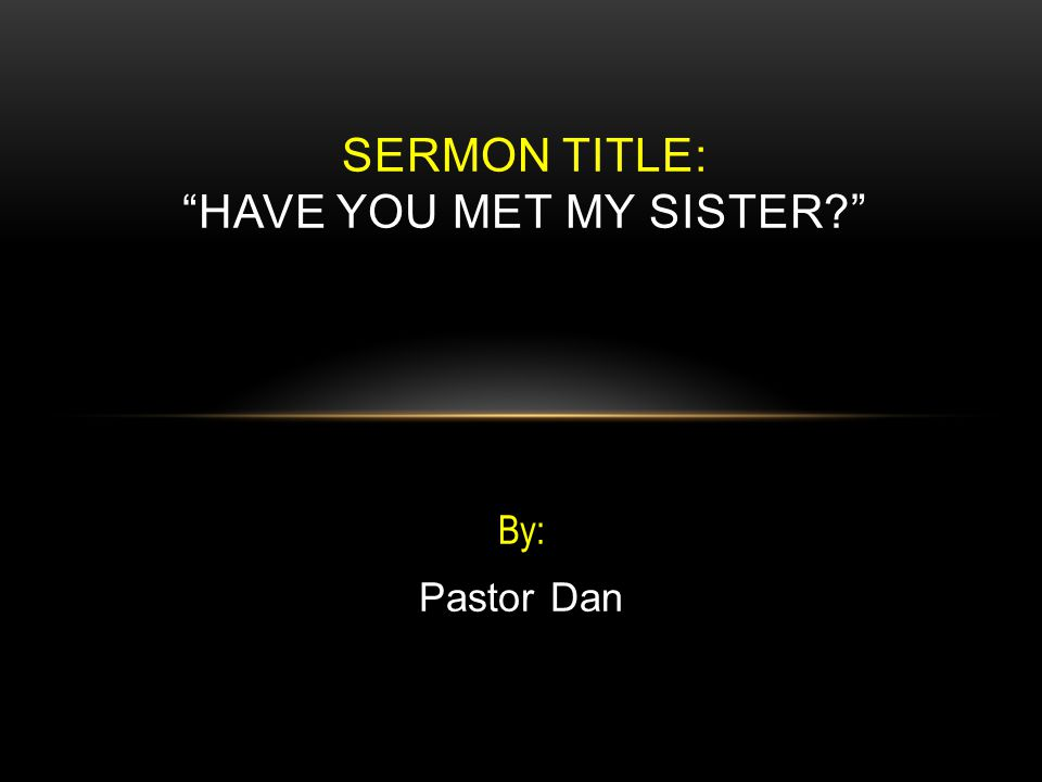 By: Pastor Dan SERMON TITLE: HAVE YOU MET MY SISTER?