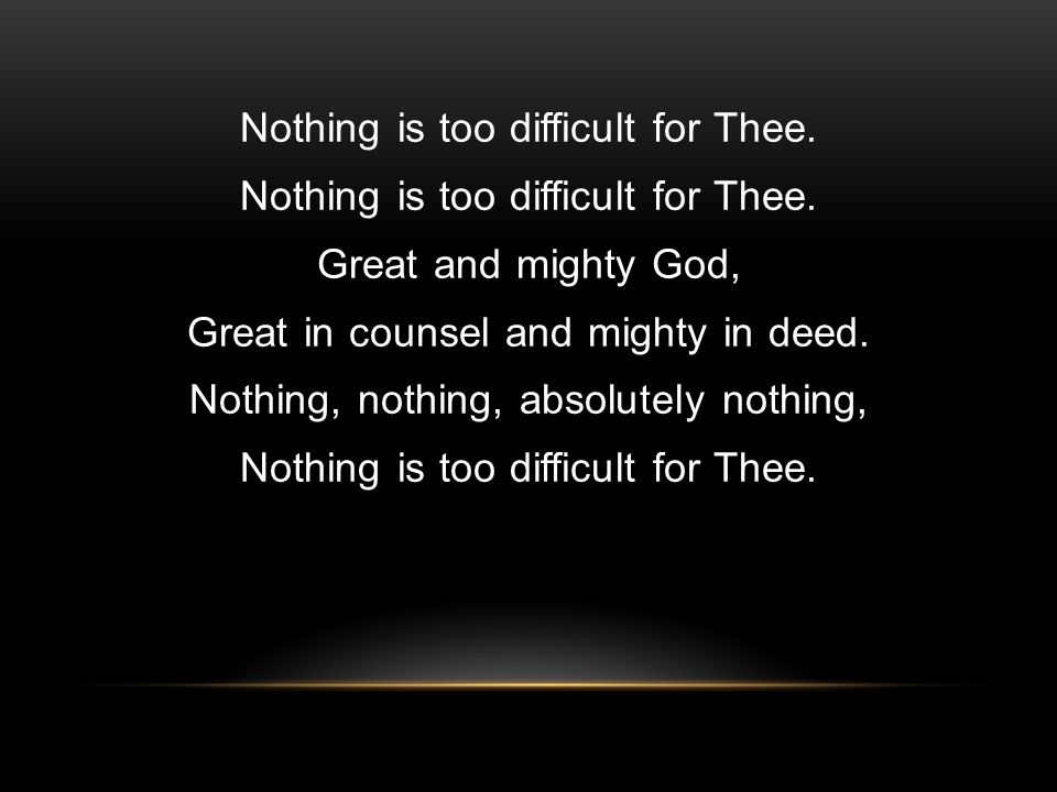 Nothing is too difficult for Thee. Great and mighty God, Great in counsel and mighty in deed.