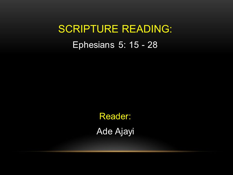 SCRIPTURE READING: Ephesians 5: 15 - 28 Reader: Ade Ajayi
