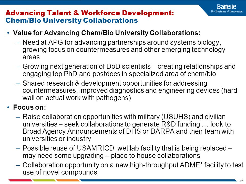 24 Advancing Talent & Workforce Development: Chem/Bio University Collaborations Value for Advancing Chem/Bio University Collaborations: –Need at APG for advancing partnerships around systems biology, growing focus on countermeasures and other emerging technology areas –Growing next generation of DoD scientists – creating relationships and engaging top PhD and postdocs in specialized area of chem/bio –Shared research & development opportunities for addressing countermeasures, improved diagnostics and engineering devices (hard wall on actual work with pathogens) Focus on: –Raise collaboration opportunities with military (USUHS) and civilian universities – seek collaborations to generate R&D funding … look to Broad Agency Announcements of DHS or DARPA and then team with universities or industry –Possible reuse of USAMRICD wet lab facility that is being replaced – may need some upgrading – place to house collaborations –Collaboration opportunity on a new high-throughput ADME* facility to test use of novel compounds