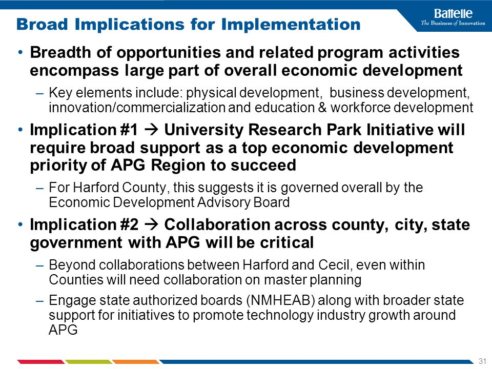 31 Broad Implications for Implementation Breadth of opportunities and related program activities encompass large part of overall economic development –Key elements include: physical development, business development, innovation/commercialization and education & workforce development Implication #1 University Research Park Initiative will require broad support as a top economic development priority of APG Region to succeed –For Harford County, this suggests it is governed overall by the Economic Development Advisory Board Implication #2 Collaboration across county, city, state government with APG will be critical –Beyond collaborations between Harford and Cecil, even within Counties will need collaboration on master planning –Engage state authorized boards (NMHEAB) along with broader state support for initiatives to promote technology industry growth around APG