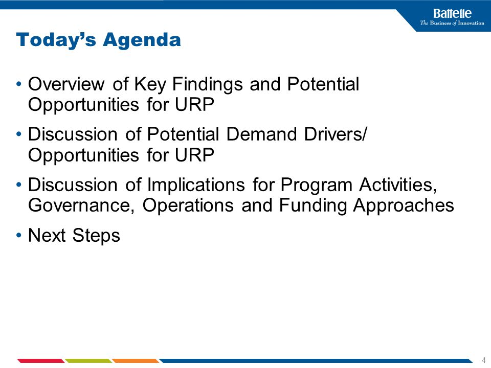 4 Todays Agenda Overview of Key Findings and Potential Opportunities for URP Discussion of Potential Demand Drivers/ Opportunities for URP Discussion of Implications for Program Activities, Governance, Operations and Funding Approaches Next Steps