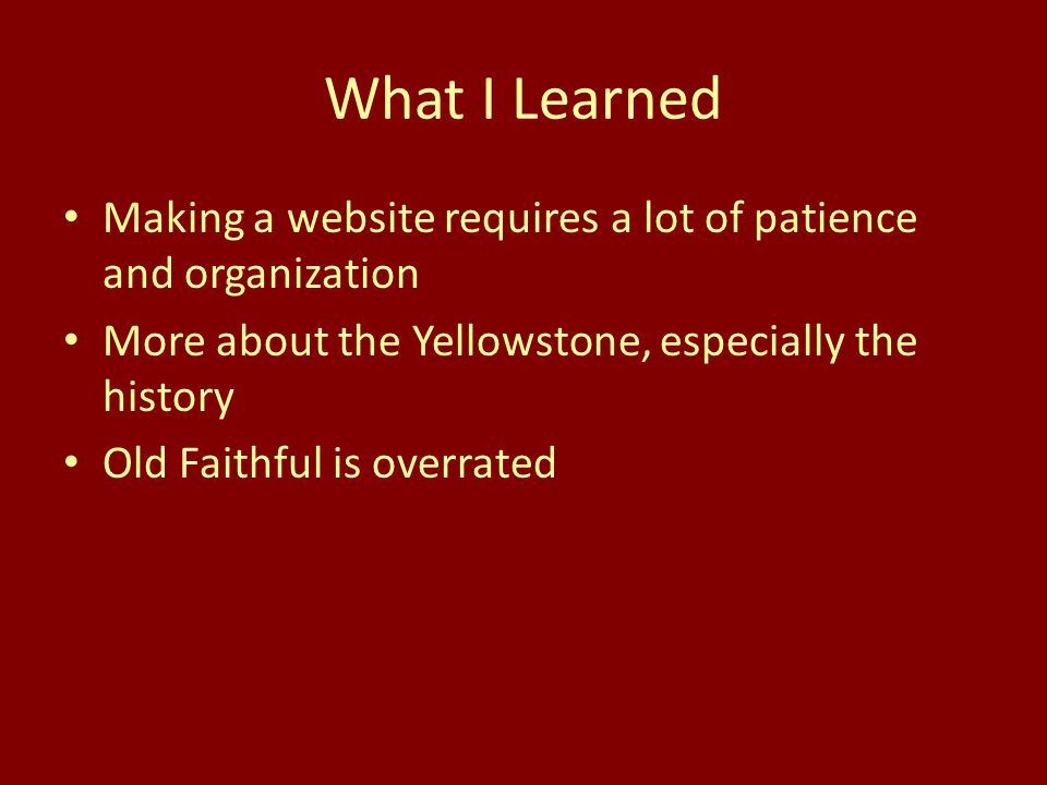 What I Learned Making a website requires a lot of patience and organization More about the Yellowstone, especially the history Old Faithful is overrat