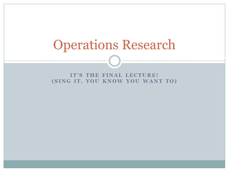 ITS THE FINAL LECTURE! (SING IT, YOU KNOW YOU WANT TO) Operations Research