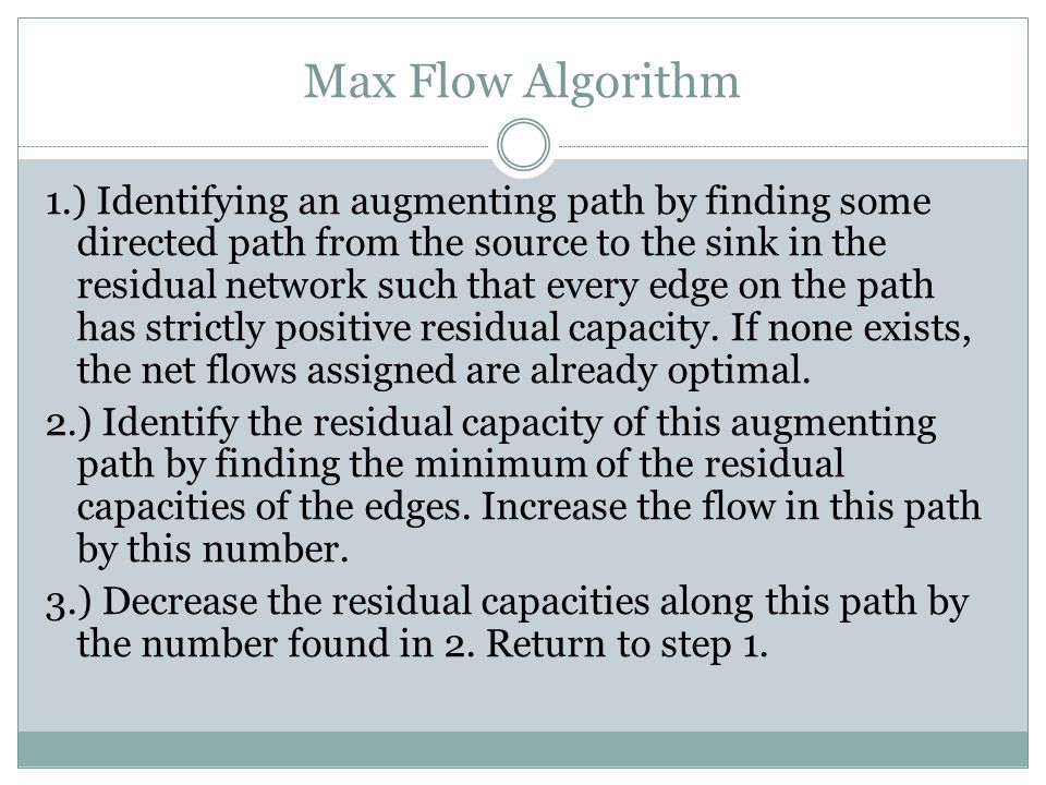 Max Flow Algorithm 1.) Identifying an augmenting path by finding some directed path from the source to the sink in the residual network such that every edge on the path has strictly positive residual capacity.