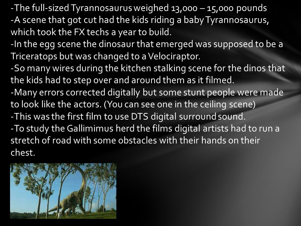 -The full-sized Tyrannosaurus weighed 13,000 – 15,000 pounds -A scene that got cut had the kids riding a baby Tyrannosaurus, which took the FX techs a year to build.