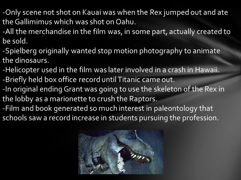 -Only scene not shot on Kauai was when the Rex jumped out and ate the Gallimimus which was shot on Oahu. -All the merchandise in the film was, in some