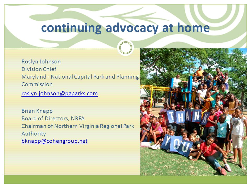 roslyn.johnson@pgparks.com Brian Knapp Board of Directors, NRPA Chairman of Northern Virginia Regional Park Authority bknapp@cohengroup.net Roslyn Johnson Division Chief Maryland - National Capital Park and Planning Commission continuing advocacy at home