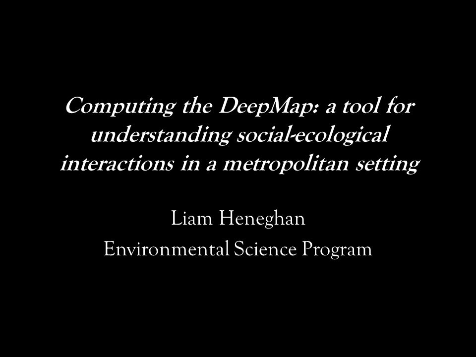Computing the DeepMap: a tool for understanding social-ecological interactions in a metropolitan setting Liam Heneghan Environmental Science Program