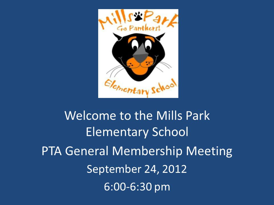 Welcome to the Mills Park Elementary School PTA General Membership Meeting September 24, 2012 6:00-6:30 pm