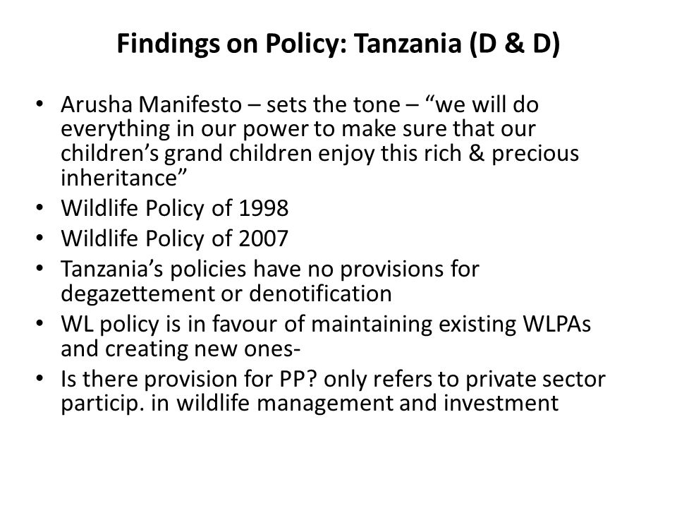 Findings on Policy: Tanzania (D & D) Arusha Manifesto – sets the tone – we will do everything in our power to make sure that our childrens grand children enjoy this rich & precious inheritance Wildlife Policy of 1998 Wildlife Policy of 2007 Tanzanias policies have no provisions for degazettement or denotification WL policy is in favour of maintaining existing WLPAs and creating new ones- Is there provision for PP.