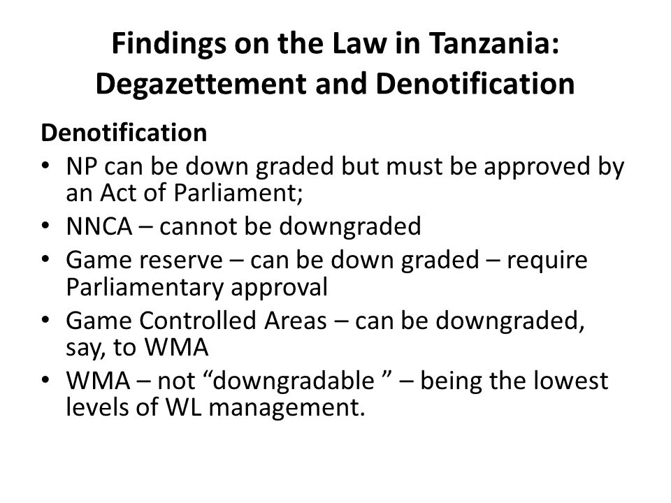 Findings on the Law in Tanzania: Degazettement and Denotification Denotification NP can be down graded but must be approved by an Act of Parliament; NNCA – cannot be downgraded Game reserve – can be down graded – require Parliamentary approval Game Controlled Areas – can be downgraded, say, to WMA WMA – not downgradable – being the lowest levels of WL management.
