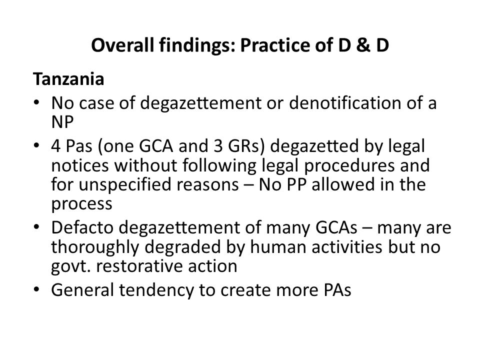 Overall findings: Practice of D & D Tanzania No case of degazettement or denotification of a NP 4 Pas (one GCA and 3 GRs) degazetted by legal notices without following legal procedures and for unspecified reasons – No PP allowed in the process Defacto degazettement of many GCAs – many are thoroughly degraded by human activities but no govt.