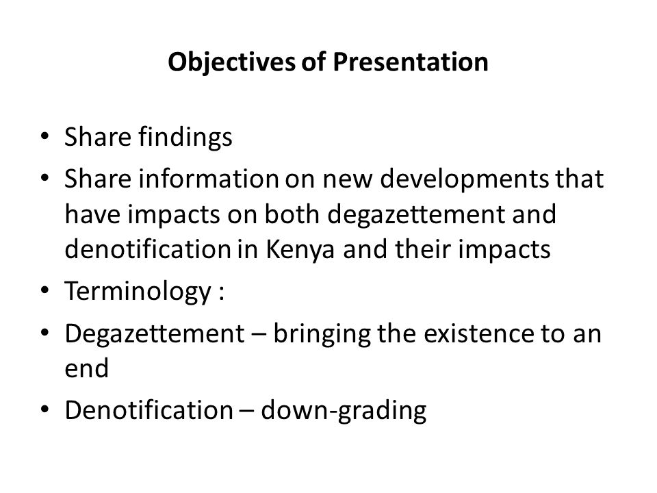 Objectives of Presentation Share findings Share information on new developments that have impacts on both degazettement and denotification in Kenya and their impacts Terminology : Degazettement – bringing the existence to an end Denotification – down-grading