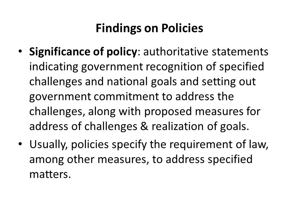 Findings on Policies Significance of policy: authoritative statements indicating government recognition of specified challenges and national goals and setting out government commitment to address the challenges, along with proposed measures for address of challenges & realization of goals.