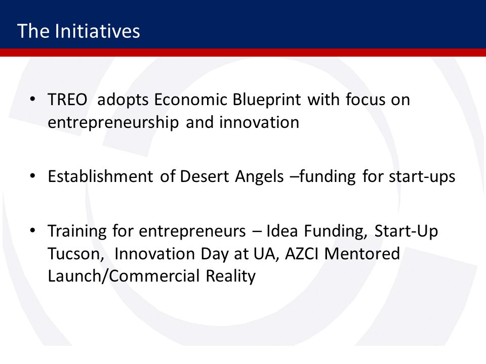 The Initiatives TREO adopts Economic Blueprint with focus on entrepreneurship and innovation Establishment of Desert Angels –funding for start-ups Training for entrepreneurs – Idea Funding, Start-Up Tucson, Innovation Day at UA, AZCI Mentored Launch/Commercial Reality