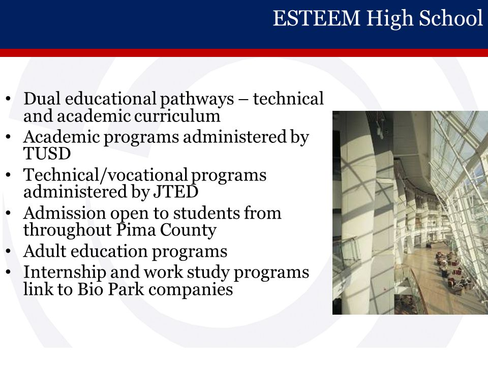 ESTEEM High School Dual educational pathways – technical and academic curriculum Academic programs administered by TUSD Technical/vocational programs administered by JTED Admission open to students from throughout Pima County Adult education programs Internship and work study programs link to Bio Park companies