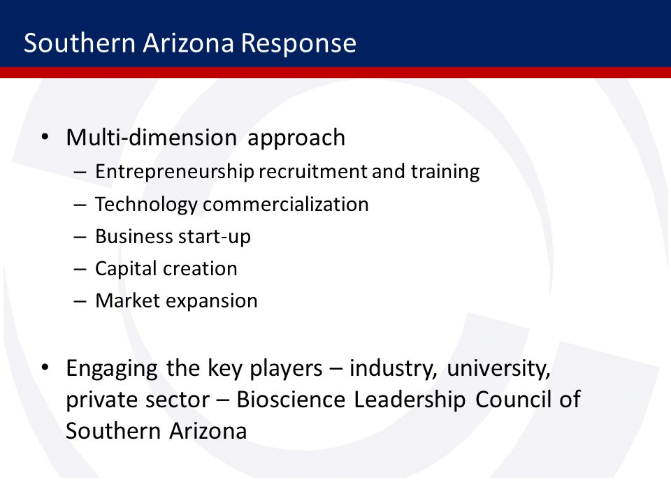 Southern Arizona Response Multi-dimension approach – Entrepreneurship recruitment and training – Technology commercialization – Business start-up – Capital creation – Market expansion Engaging the key players – industry, university, private sector – Bioscience Leadership Council of Southern Arizona