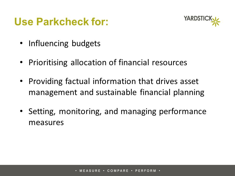 Use Parkcheck for: Influencing budgets Prioritising allocation of financial resources Providing factual information that drives asset management and sustainable financial planning Setting, monitoring, and managing performance measures