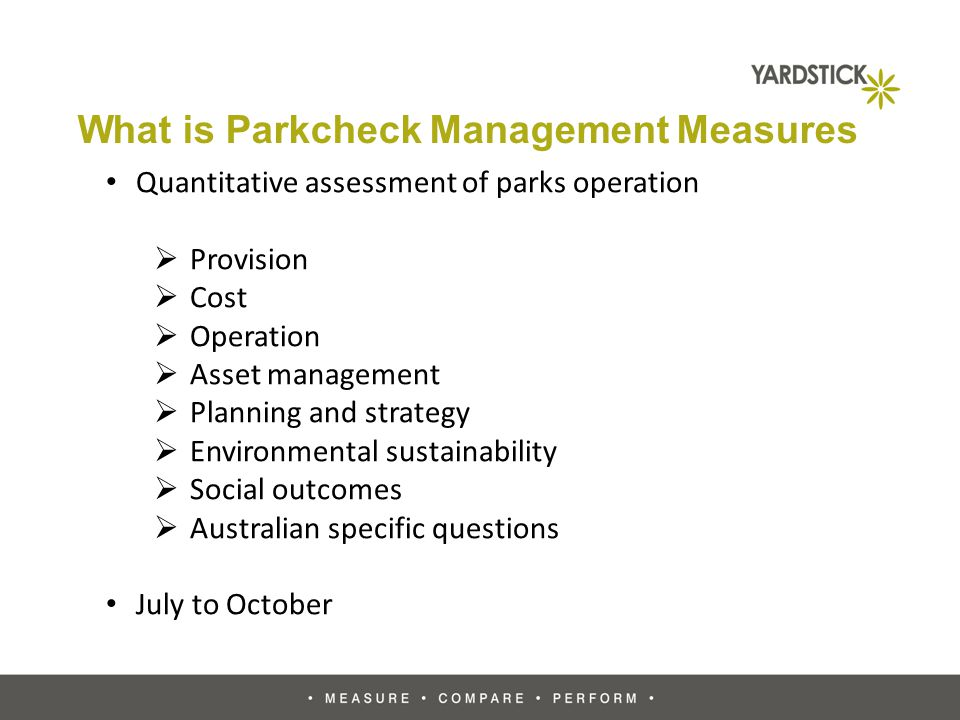What is Parkcheck Management Measures Quantitative assessment of parks operation Provision Cost Operation Asset management Planning and strategy Environmental sustainability Social outcomes Australian specific questions July to October