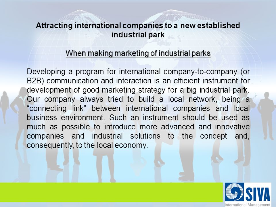 Attracting international companies to a new established industrial park When making marketing of industrial parks Developing a program for international company-to-company (or B2B) communication and interaction is an efficient instrument for development of good marketing strategy for a big industrial park.