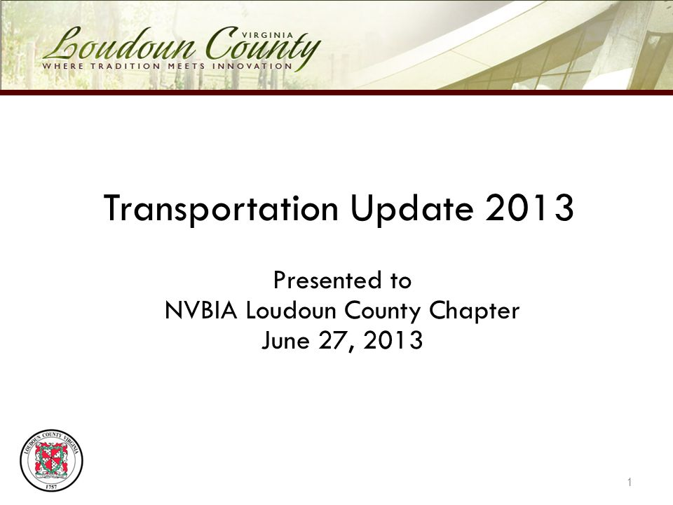 Transportation Update 2013 Presented to NVBIA Loudoun County Chapter June 27, 2013 1