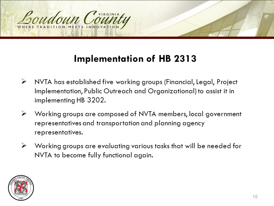 18 Implementation of HB 2313 NVTA has established five working groups (Financial, Legal, Project Implementation, Public Outreach and Organizational) to assist it in implementing HB 3202.