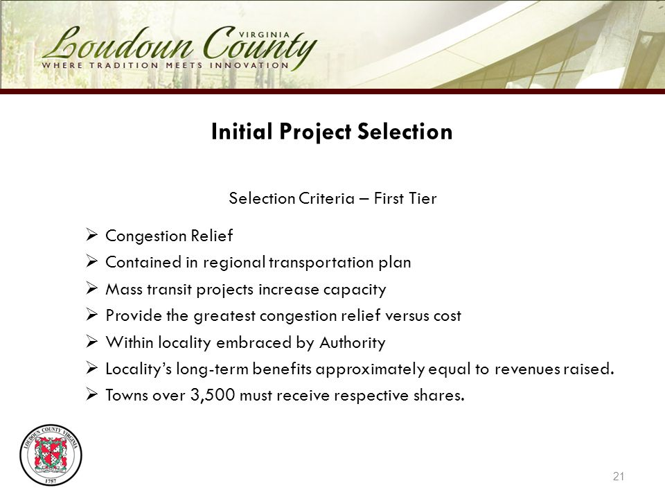 21 Initial Project Selection Selection Criteria – First Tier Congestion Relief Contained in regional transportation plan Mass transit projects increase capacity Provide the greatest congestion relief versus cost Within locality embraced by Authority Localitys long-term benefits approximately equal to revenues raised.