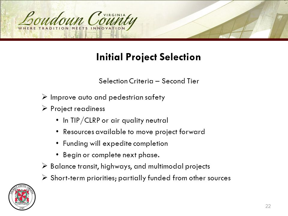 22 Initial Project Selection Selection Criteria – Second Tier Improve auto and pedestrian safety Project readiness In TIP/CLRP or air quality neutral Resources available to move project forward Funding will expedite completion Begin or complete next phase.