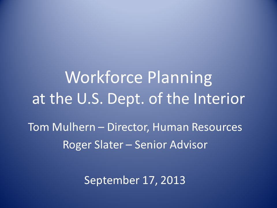 Workforce Planning at the U.S. Dept. of the Interior Tom Mulhern – Director, Human Resources Roger Slater – Senior Advisor September 17, 2013
