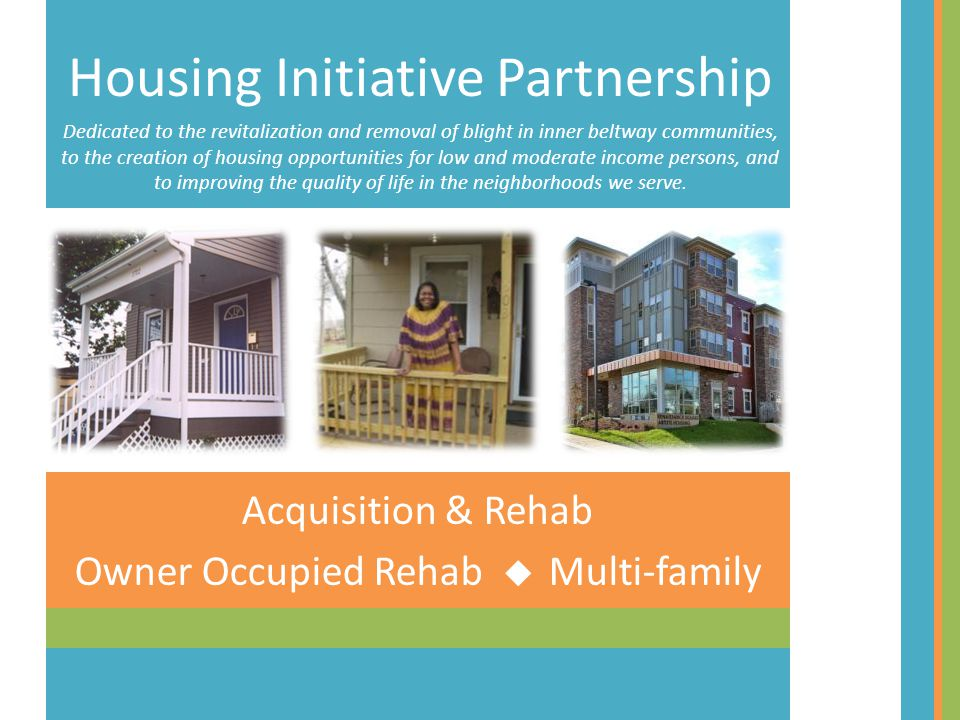 Acquisition & Rehab Owner Occupied Rehab Multi-family Housing Initiative Partnership Dedicated to the revitalization and removal of blight in inner beltway communities, to the creation of housing opportunities for low and moderate income persons, and to improving the quality of life in the neighborhoods we serve.
