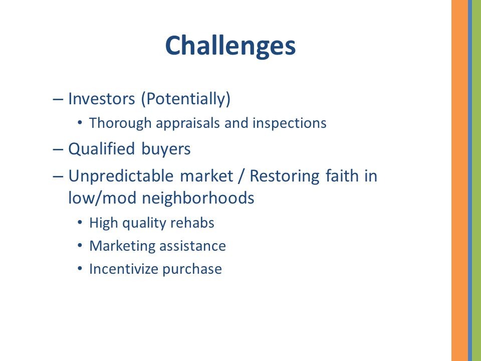 Challenges – Investors (Potentially) Thorough appraisals and inspections – Qualified buyers – Unpredictable market / Restoring faith in low/mod neighborhoods High quality rehabs Marketing assistance Incentivize purchase