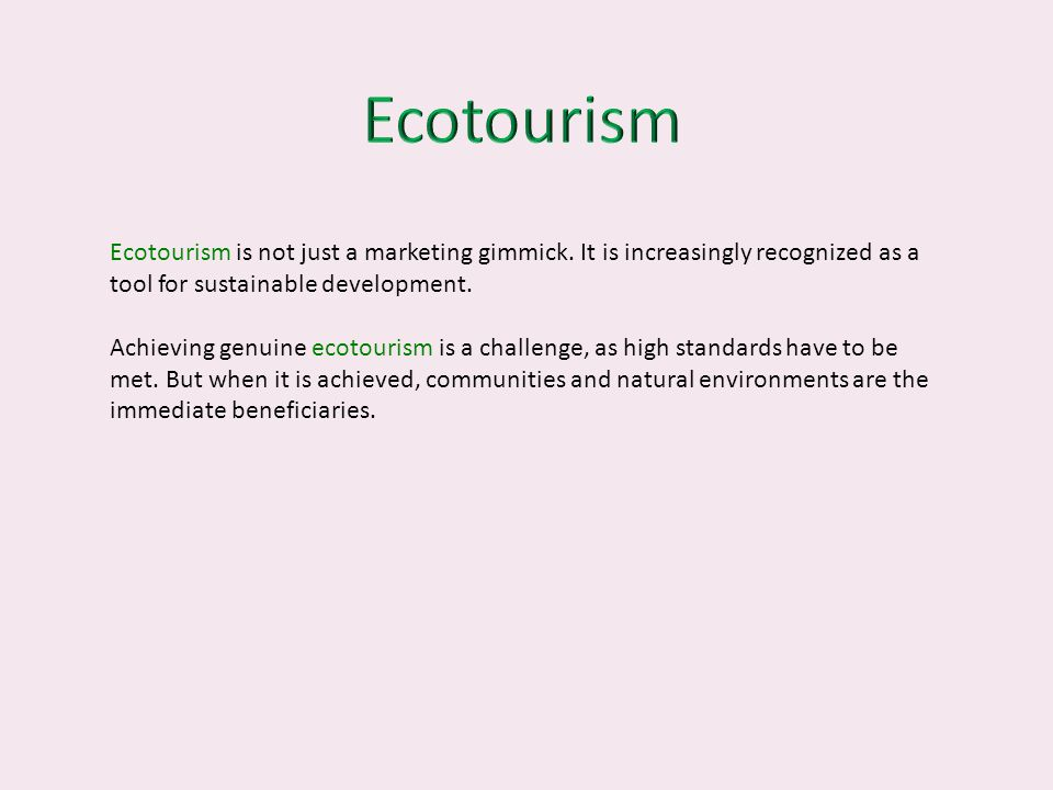 Ecotourism is not just a marketing gimmick. It is increasingly recognized as a tool for sustainable development. Achieving genuine ecotourism is a cha