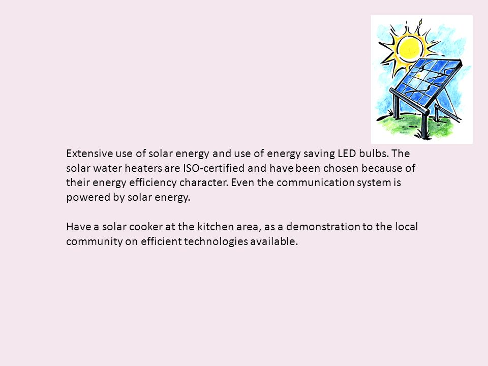 Extensive use of solar energy and use of energy saving LED bulbs. The solar water heaters are ISO-certified and have been chosen because of their ener