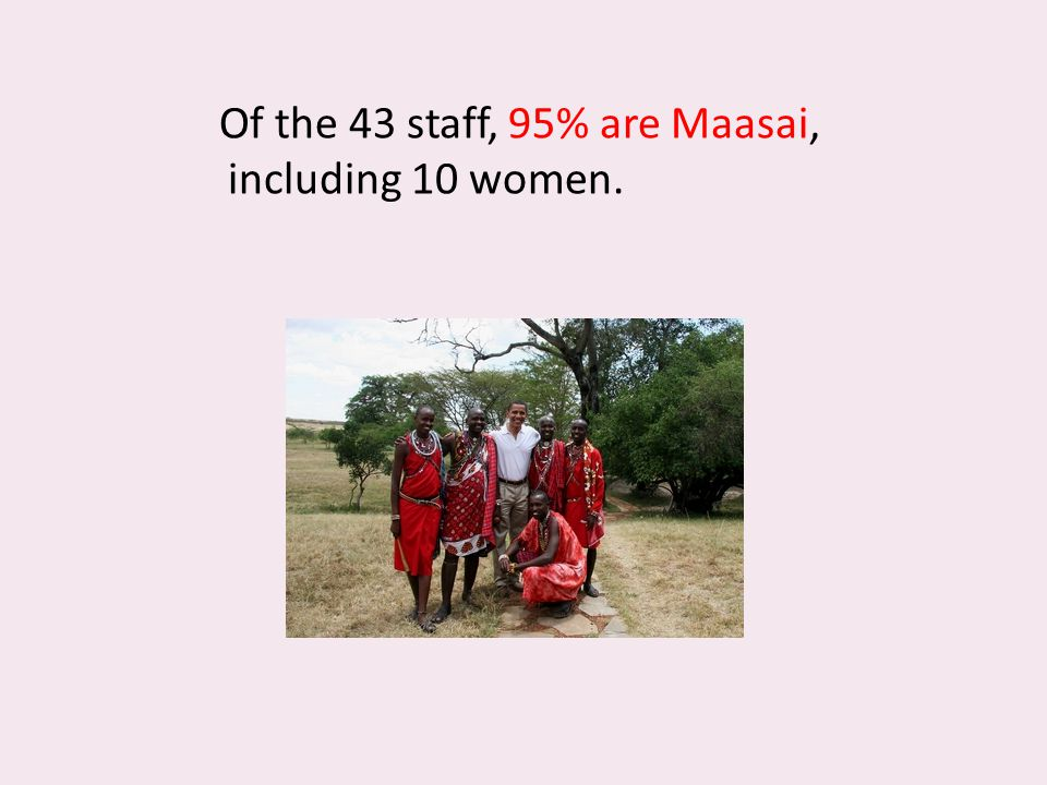 Of the 43 staff, 95% are Maasai, including 10 women.