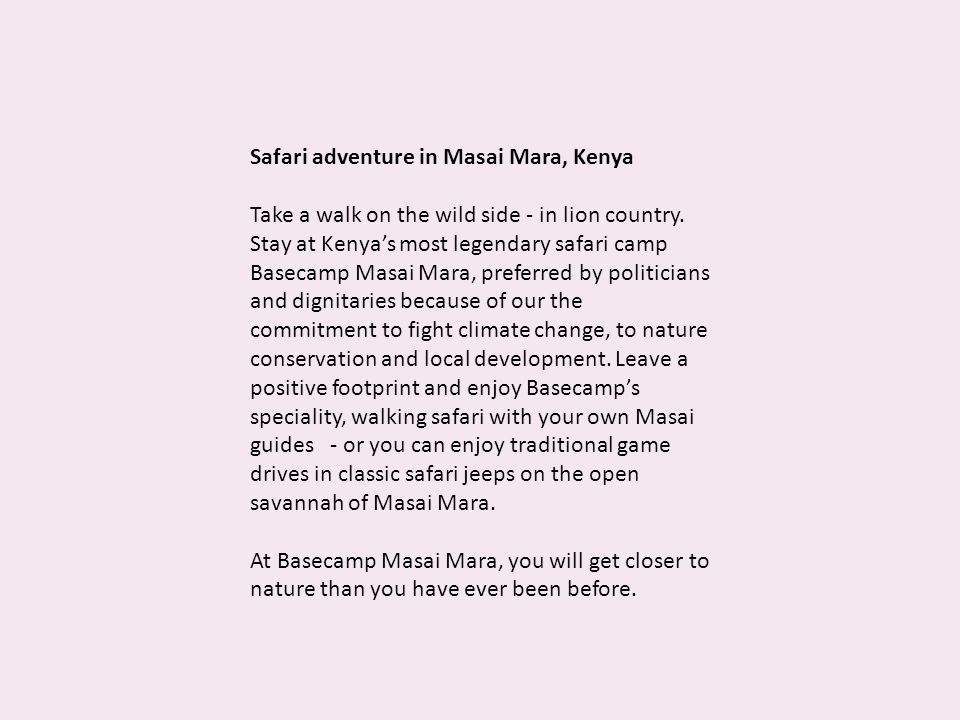 Safari adventure in Masai Mara, Kenya Take a walk on the wild side - in lion country. Stay at Kenyas most legendary safari camp Basecamp Masai Mara, p