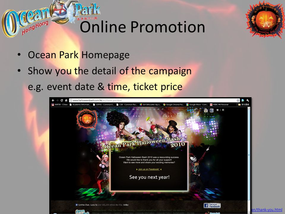 Online Promotion Ocean Park Homepage Show you the detail of the campaign e.g. event date & time, ticket price Source: http://www.halloweenbash.com.hk/
