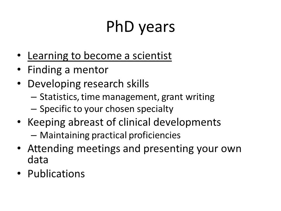 PhD years Learning to become a scientist Finding a mentor Developing research skills – Statistics, time management, grant writing – Specific to your chosen specialty Keeping abreast of clinical developments – Maintaining practical proficiencies Attending meetings and presenting your own data Publications