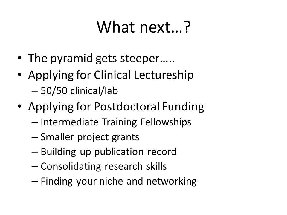 What next…? The pyramid gets steeper….. Applying for Clinical Lectureship – 50/50 clinical/lab Applying for Postdoctoral Funding – Intermediate Traini