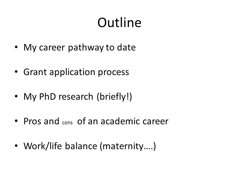 Outline My career pathway to date Grant application process My PhD research (briefly!) Pros and cons of an academic career Work/life balance (maternit