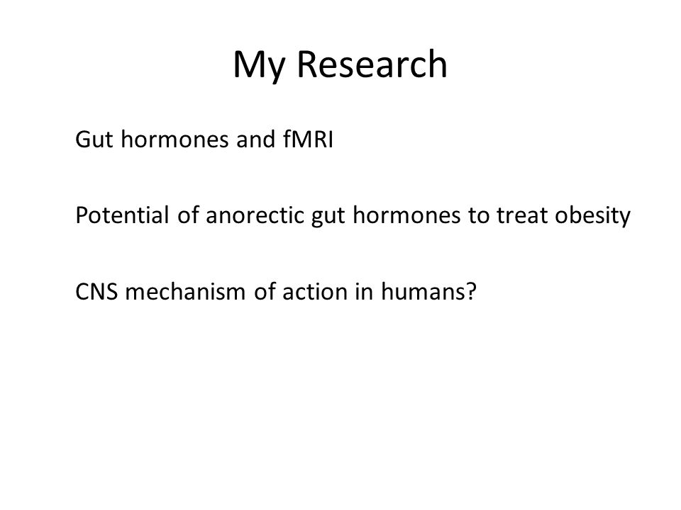 My Research Gut hormones and fMRI Potential of anorectic gut hormones to treat obesity CNS mechanism of action in humans?