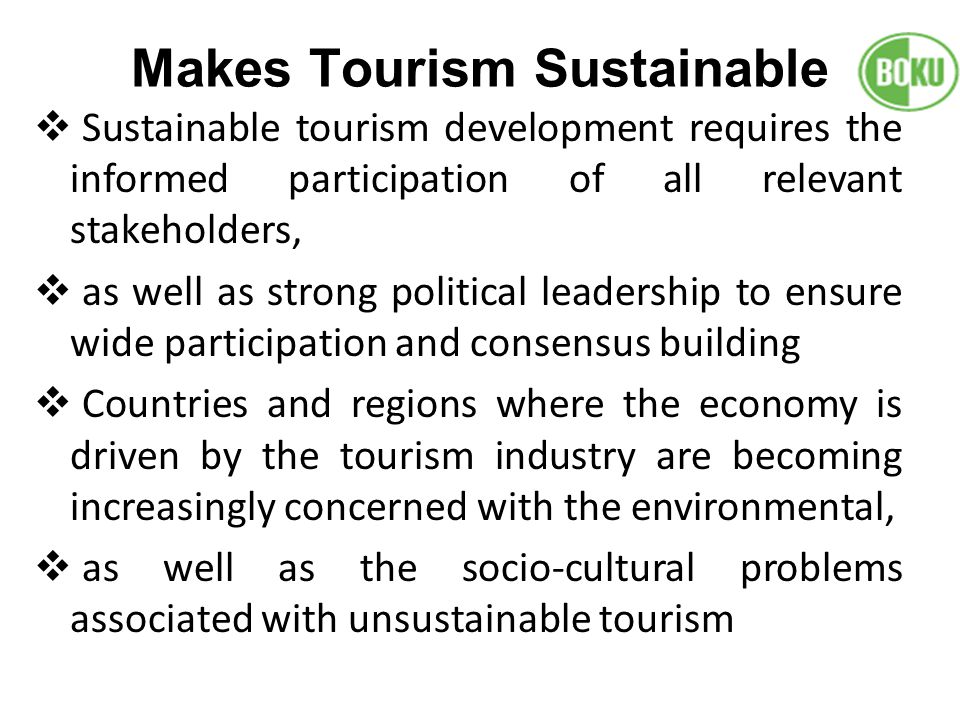Makes Tourism Sustainable Sustainable tourism development requires the informed participation of all relevant stakeholders, as well as strong politica
