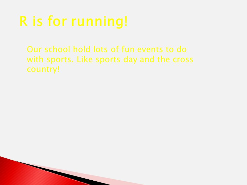 R is for running! Our school hold lots of fun events to do with sports. Like sports day and the cross country!