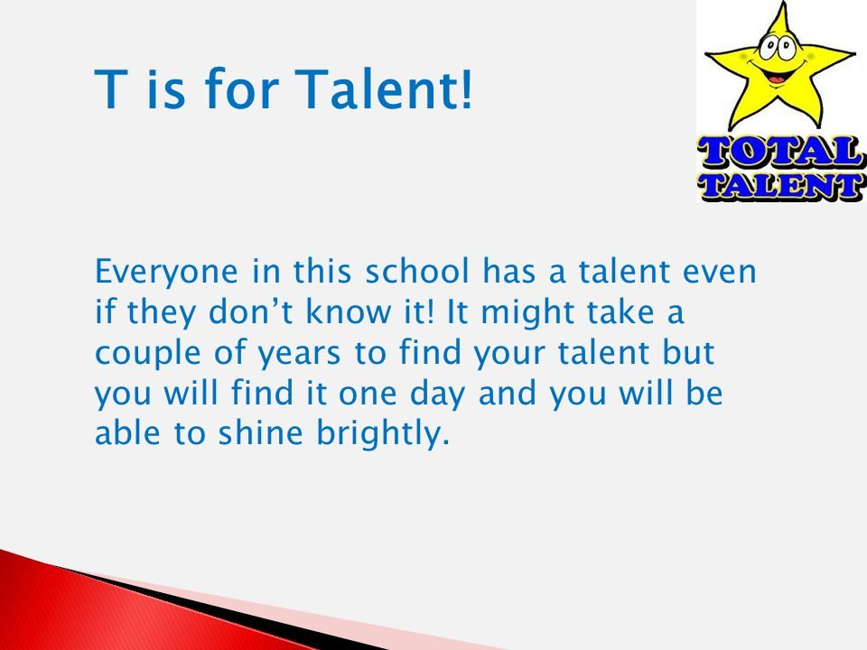 T is for Talent. Everyone in this school has a talent even if they dont know it.