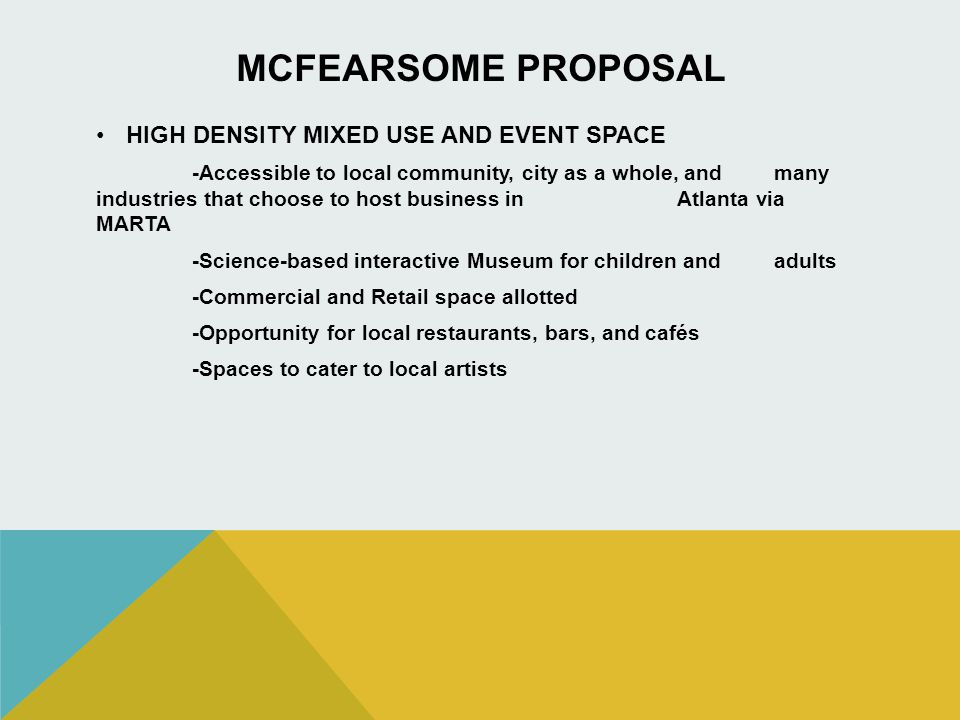 MCFEARSOME PROPOSAL HIGH DENSITY MIXED USE AND EVENT SPACE -Accessible to local community, city as a whole, and many industries that choose to host business in Atlanta via MARTA -Science-based interactive Museum for children and adults -Commercial and Retail space allotted -Opportunity for local restaurants, bars, and cafés -Spaces to cater to local artists