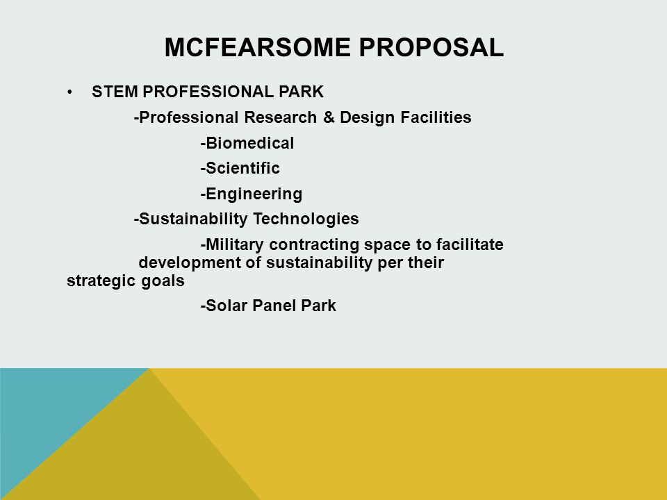 MCFEARSOME PROPOSAL STEM PROFESSIONAL PARK -Professional Research & Design Facilities -Biomedical -Scientific -Engineering -Sustainability Technologies -Military contracting space to facilitate development of sustainability per their strategic goals -Solar Panel Park
