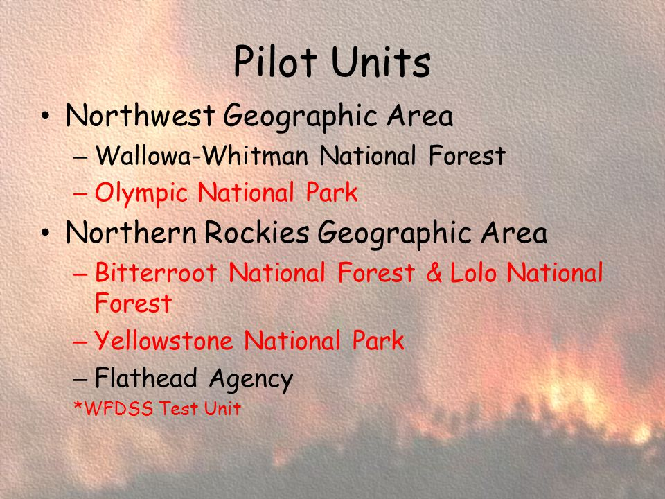 Pilot Units Northwest Geographic Area – Wallowa-Whitman National Forest – Olympic National Park Northern Rockies Geographic Area – Bitterroot National Forest & Lolo National Forest – Yellowstone National Park – Flathead Agency *WFDSS Test Unit
