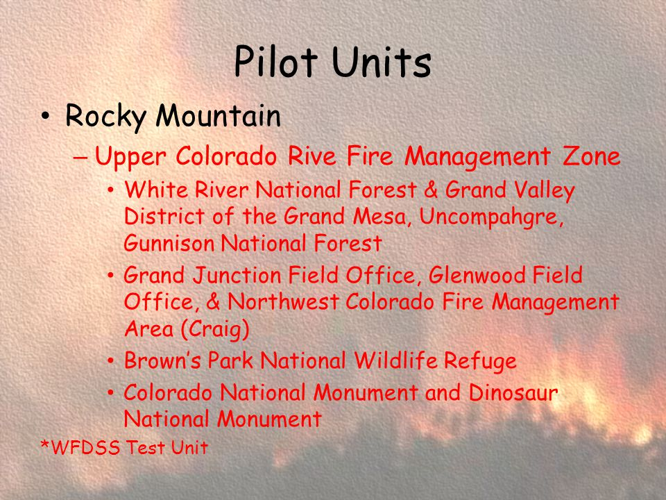 Pilot Units Rocky Mountain – Upper Colorado Rive Fire Management Zone White River National Forest & Grand Valley District of the Grand Mesa, Uncompahgre, Gunnison National Forest Grand Junction Field Office, Glenwood Field Office, & Northwest Colorado Fire Management Area (Craig) Browns Park National Wildlife Refuge Colorado National Monument and Dinosaur National Monument *WFDSS Test Unit